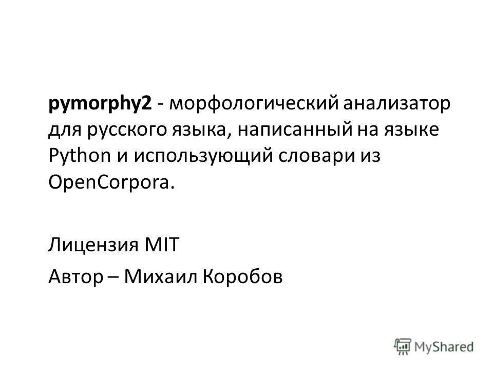 pymorphy2 - морфологический анализатор для русского языка, написанный на языке Python и использующий словари из OpenCorpora. Лицензия MIT Автор – Михаил Коробов