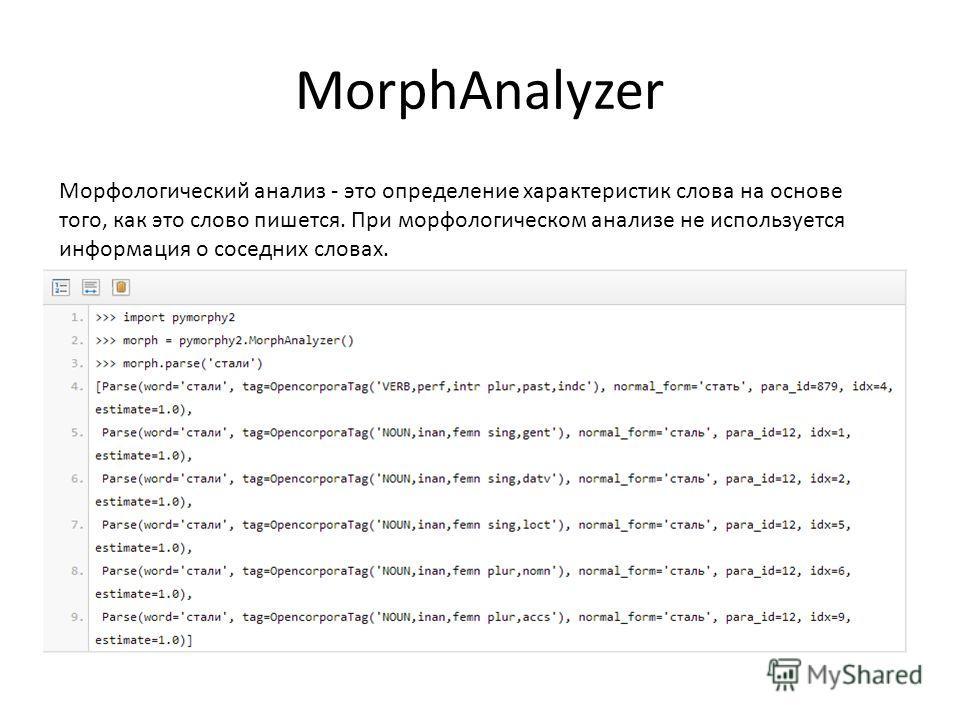 MorphAnalyzer Морфологический анализ - это определение характеристик слова на основе того, как это слово пишется. При морфологическом анализе не используется информация о соседних словах.