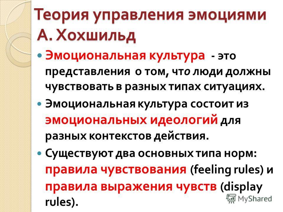 Теория управления эмоциями А. Хохшильд Эмоциональная культура - это представления о том, что люди должны чувствовать в разных типах ситуациях. Эмоциональная культура состоит из эмоциональных идеологий для разных контекстов действия. Существуют два ос