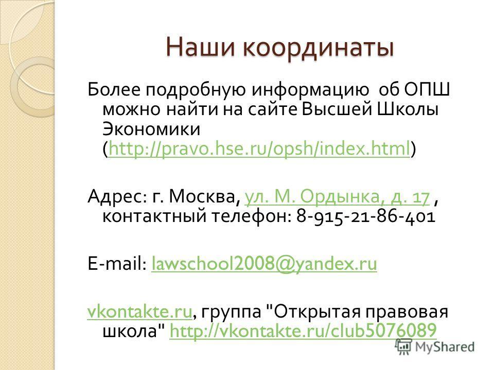 Наши координаты Более подробную информацию об ОПШ можно найти на сайте Высшей Школы Экономики (http://pravo.hse.ru/opsh/index.html)http://pravo.hse.ru/opsh/index.html Адрес : г. Москва, ул. М. Ордынка, д. 17, контактный телефон : 8-915-21-86-401 ул.