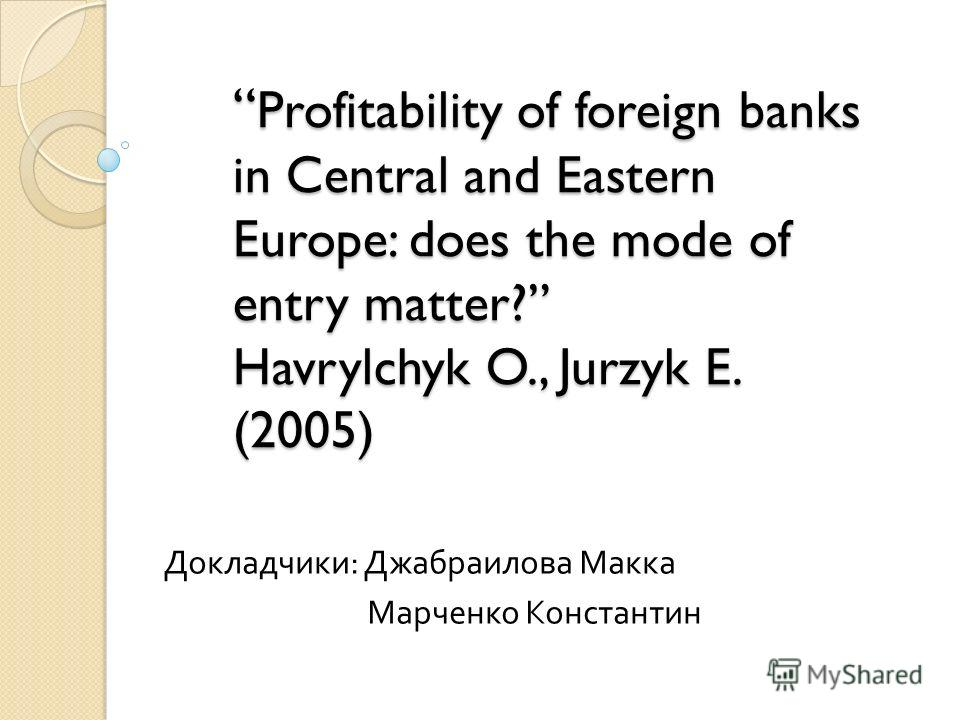 Profitability of foreign banks in Central and Eastern Europe: does the mode of entry matter? Havrylchyk O., Jurzyk E. (2005) Profitability of foreign banks in Central and Eastern Europe: does the mode of entry matter? Havrylchyk O., Jurzyk E. (2005)