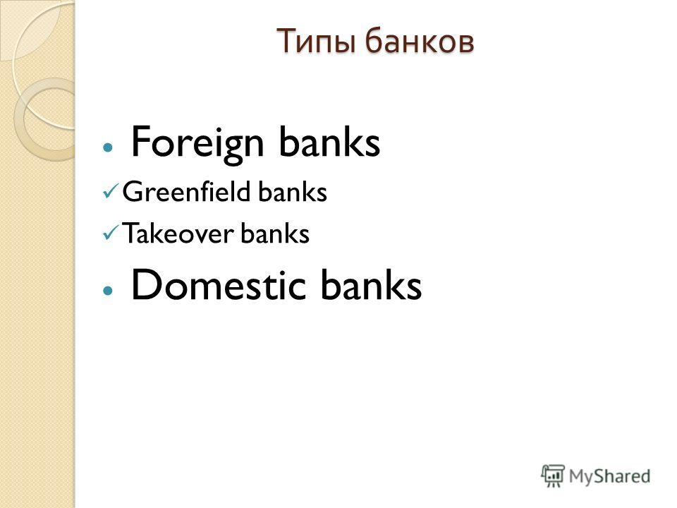 Типы банков Foreign banks Greenfield banks Takeover banks Domestic banks