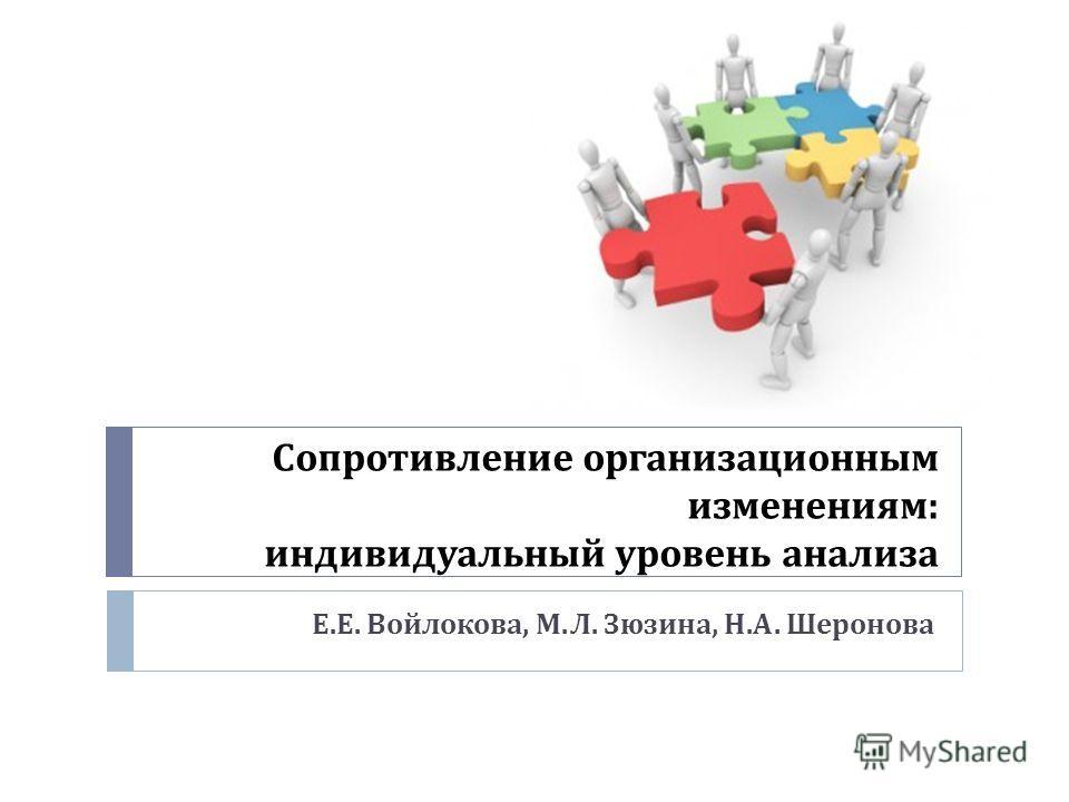 Сопротивление организационным изменениям : индивидуальный уровень анализа Е. Е. Войлокова, М. Л. Зюзина, Н. А. Шеронова
