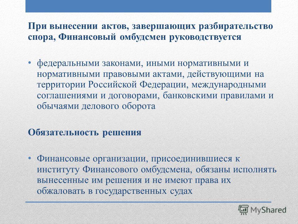При вынесении актов, завершающих разбирательство спора, Финансовый омбудсмен руководствуется федеральными законами, иными нормативными и нормативными правовыми актами, действующими на территории Российской Федерации, международными соглашениями и дог