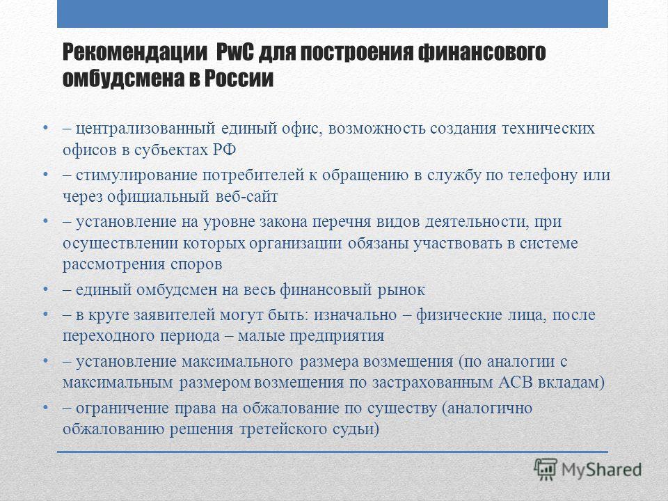 Рекомендации PwC для построения финансового омбудсмена в России – централизованный единый офис, возможность создания технических офисов в субъектах РФ – стимулирование потребителей к обращению в службу по телефону или через официальный веб-сайт – уст