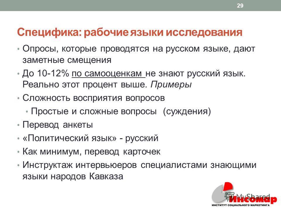 Специфика: рабочие языки исследования Опросы, которые проводятся на русском языке, дают заметные смещения До 10-12% по самооценкам не знают русский язык. Реально этот процент выше. Примеры Сложность восприятия вопросов Простые и сложные вопросы (сужд