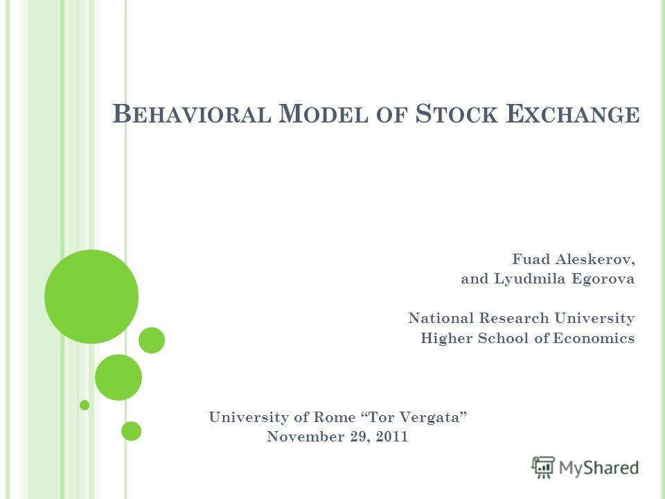 B EHAVIORAL M ODEL OF S TOCK E XCHANGE Fuad Aleskerov, and Lyudmila Egorova National Research University Higher School of Economics University of Rome Tor Vergata November 29, 2011