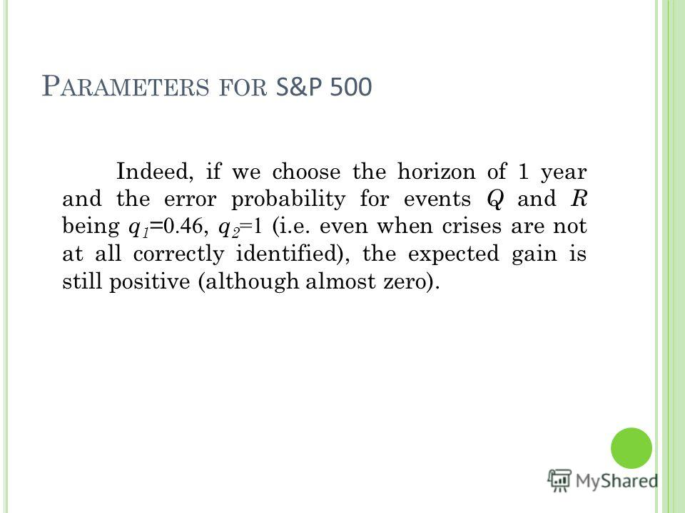 P ARAMETERS FOR S&P 500 Indeed, if we choose the horizon of 1 year and the error probability for events Q and R being q 1 = 0.46, q 2 =1 (i.e. even when crises are not at all correctly identified), the expected gain is still positive (although almost