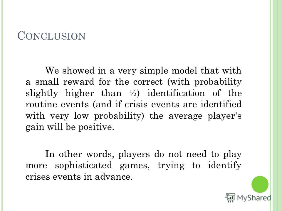 C ONCLUSION We showed in a very simple model that with a small reward for the correct (with probability slightly higher than ½) identification of the routine events (and if crisis events are identified with very low probability) the average player's