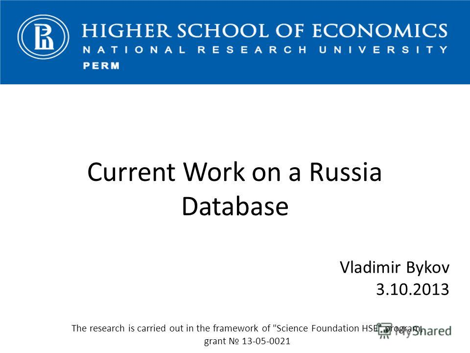 Vladimir Bykov 3.10.2013 The research is carried out in the framework of Science Foundation HSE program, grant 13-05-0021 Current Work on a Russia Database