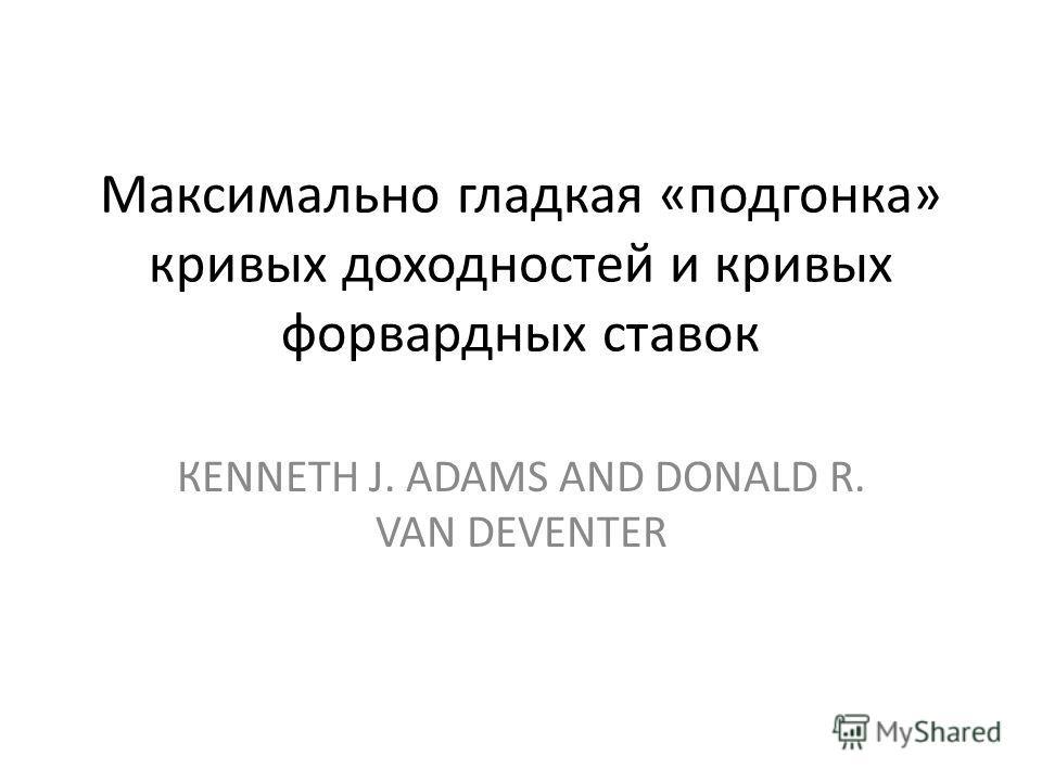 Максимально гладкая «подгонка» кривых доходностей и кривых форвардных ставок КENNETH J. ADAМS AND DONALD R. VAN DEVENTER