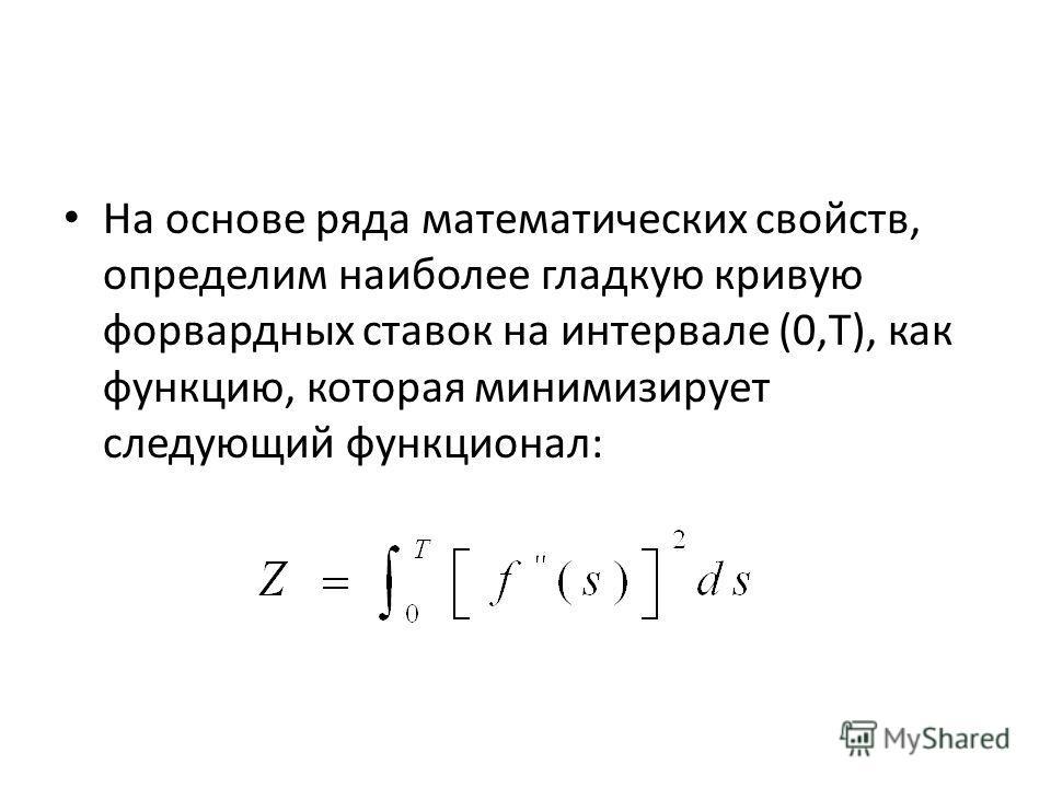 На основе ряда математических свойств, определим наиболее гладкую кривую форвардных ставок на интервале (0,Т), как функцию, которая минимизирует следующий функционал: