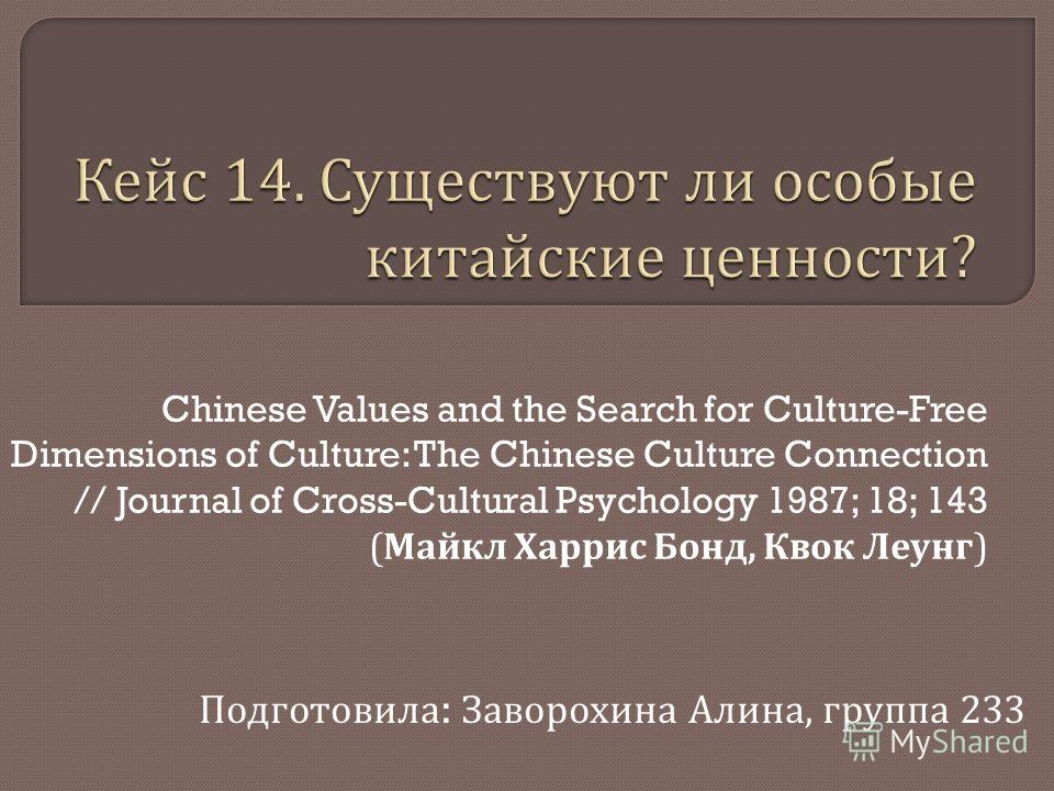 Chinese Values and the Search for Culture-Free Dimensions of Culture: The Chinese Culture Connection // Journal of Cross-Cultural Psychology 1987; 18; 143 ( Майкл Харрис Бонд, Квок Леунг ) Подготовила : Заворохина Алина, группа 233