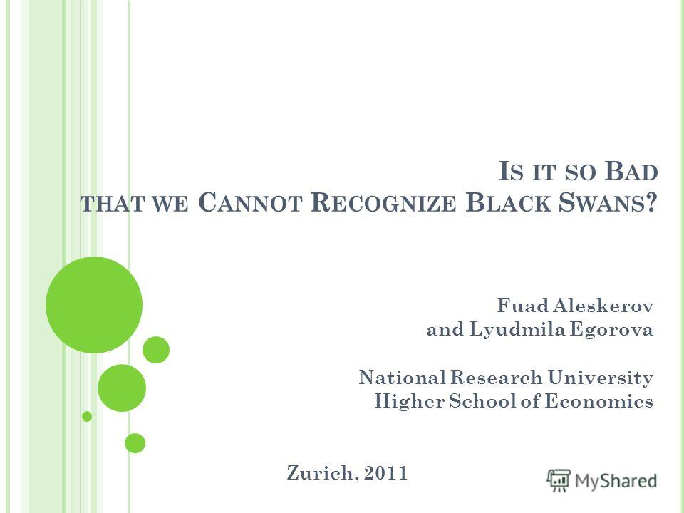 I S IT SO B AD THAT WE C ANNOT R ECOGNIZE B LACK S WANS ? Fuad Aleskerov and Lyudmila Egorova National Research University Higher School of Economics Zurich, 2011