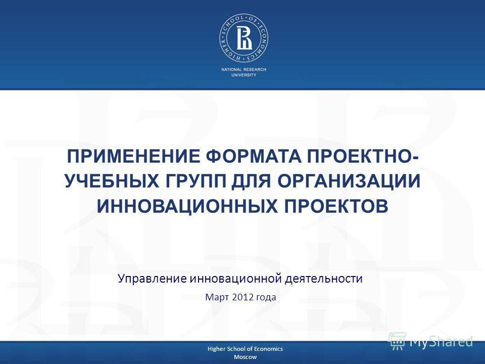 Higher School of Economics Moscow ПРИМЕНЕНИЕ ФОРМАТА ПРОЕКТНО- УЧЕБНЫХ ГРУПП ДЛЯ ОРГАНИЗАЦИИ ИННОВАЦИОННЫХ ПРОЕКТОВ Управление инновационной деятельности Март 2012 года