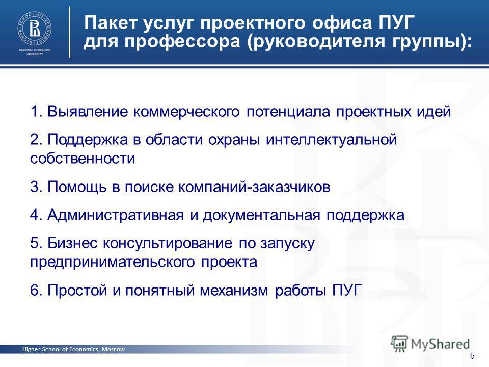Higher School of Economics, Moscow 6 Пакет услуг проектного офиса ПУГ для профессора (руководителя группы): 1. Выявление коммерческого потенциала проектных идей 2. Поддержка в области охраны интеллектуальной собственности 3. Помощь в поиске компаний-