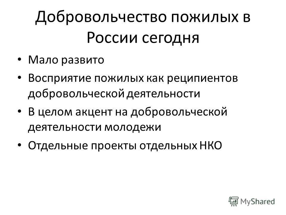 Добровольчество пожилых в России сегодня Мало развито Восприятие пожилых как реципиентов добровольческой деятельности В целом акцент на добровольческой деятельности молодежи Отдельные проекты отдельных НКО