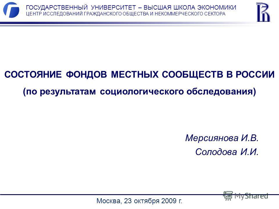 СОСТОЯНИЕ ФОНДОВ МЕСТНЫХ СООБЩЕСТВ В РОССИИ (по результатам социологического обследования) Москва, 23 октября 2009 г. ГОСУДАРСТВЕННЫЙ УНИВЕРСИТЕТ – ВЫСШАЯ ШКОЛА ЭКОНОМИКИ ЦЕНТР ИССЛЕДОВАНИЙ ГРАЖДАНСКОГО ОБЩЕСТВА И НЕКОММЕРЧЕСКОГО СЕКТОРА Мерсиянова И