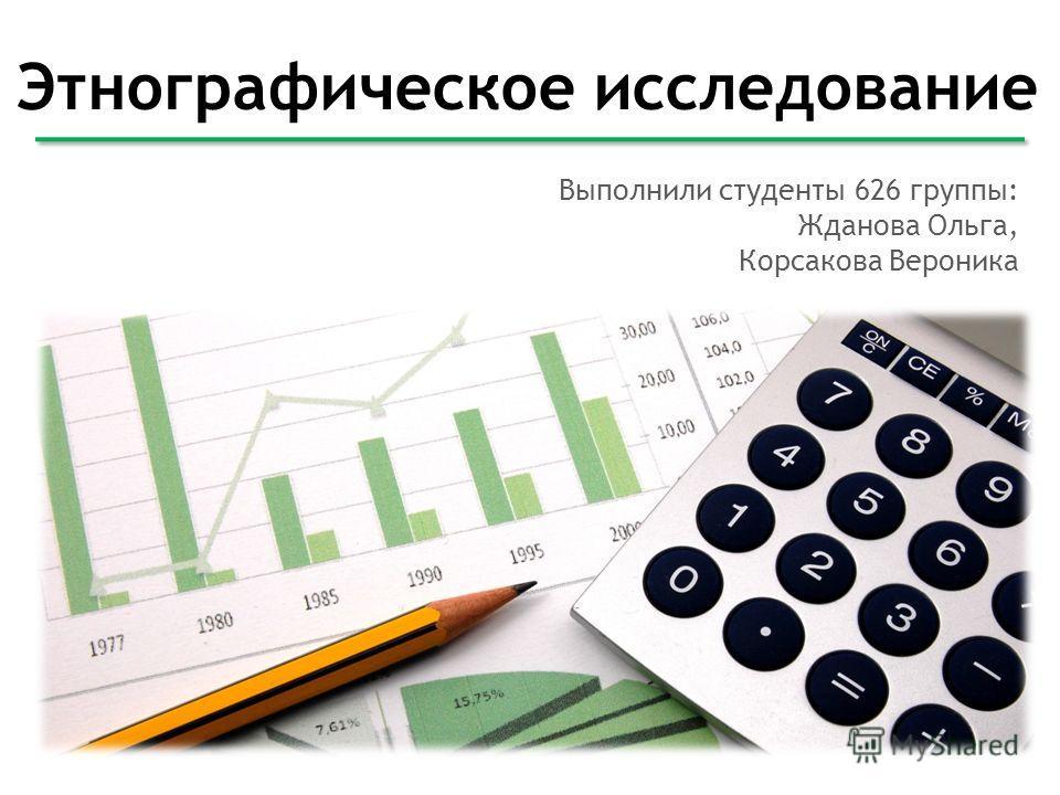 Этнографическое исследование Выполнили студенты 626 группы: Жданова Ольга, Корсакова Вероника