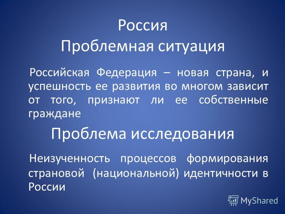 Россия Проблемная ситуация Российская Федерация – новая страна, и успешность ее развития во многом зависит от того, признают ли ее собственные граждане Проблема исследования Неизученность процессов формирования страновой (национальной) идентичности в