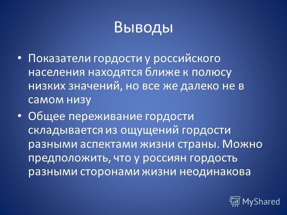 Выводы Показатели гордости у российского населения находятся ближе к полюсу низких значений, но все же далеко не в самом низу Общее переживание гордости складывается из ощущений гордости разными аспектами жизни страны. Можно предположить, что у росси