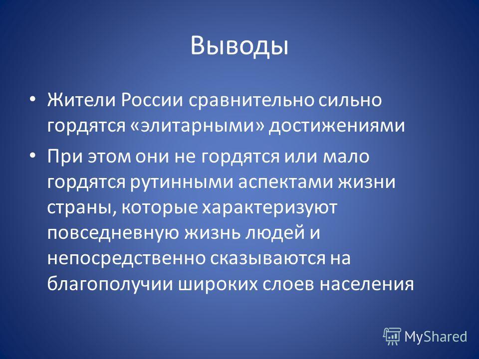 Выводы Жители России сравнительно сильно гордятся «элитарными» достижениями При этом они не гордятся или мало гордятся рутинными аспектами жизни страны, которые характеризуют повседневную жизнь людей и непосредственно сказываются на благополучии широ