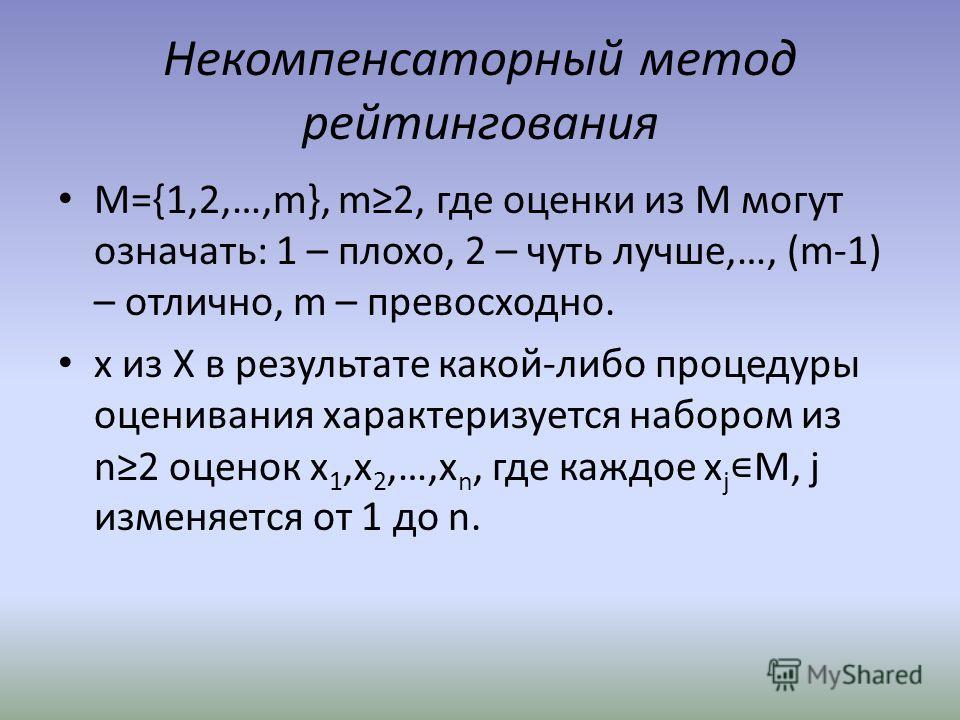 Некомпенсаторный метод рейтингования M={1,2,…,m}, m2, где оценки из М могут означать: 1 – плохо, 2 – чуть лучше,…, (m-1) – отлично, m – превосходно. х из Х в результате какой-либо процедуры оценивания характеризуется набором из n2 оценок x 1,x 2,…,x