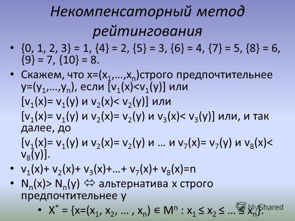 Некомпенсаторный метод рейтингования {0, 1, 2, 3} = 1, {4} = 2, {5} = 3, {6} = 4, {7} = 5, {8} = 6, {9} = 7, {10} = 8. Скажем, что x=(x 1,…,x n )строго предпочтительнее y=(y 1,…,y n ), если [v 1 (x) N n (y) альтернатива x строго предпочтительнее y X