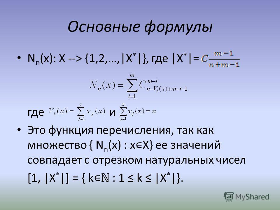 Основные формулы N n (x): Х --> {1,2,…,|X * |}, где |X * |= где и Это функция перечисления, так как множество { N n (x) : x Х} ее значений совпадает с отрезком натуральных чисел [1, |X * |] = { k : 1 k |X * |}.