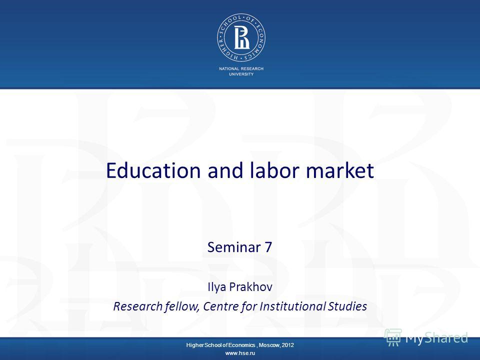 Education and labor market Seminar 7 Ilya Prakhov Research fellow, Centre for Institutional Studies Higher School of Economics, Moscow, 2012 www.hse.ru