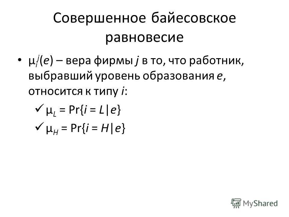 Совершенное байесовское равновесие μ i j (e) – вера фирмы j в то, что работник, выбравший уровень образования e, относится к типу i: μ L = Pr{i = L|e} μ H = Pr{i = H|e}