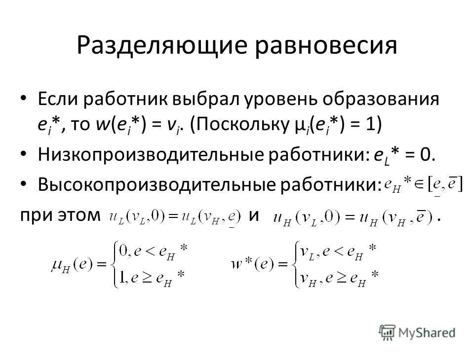Разделяющие равновесия Если работник выбрал уровень образования e i *, то w(e i *) = v i. (Поскольку μ i (e i *) = 1) Низкопроизводительные работники: e L * = 0. Высокопроизводительные работники: при этом и.