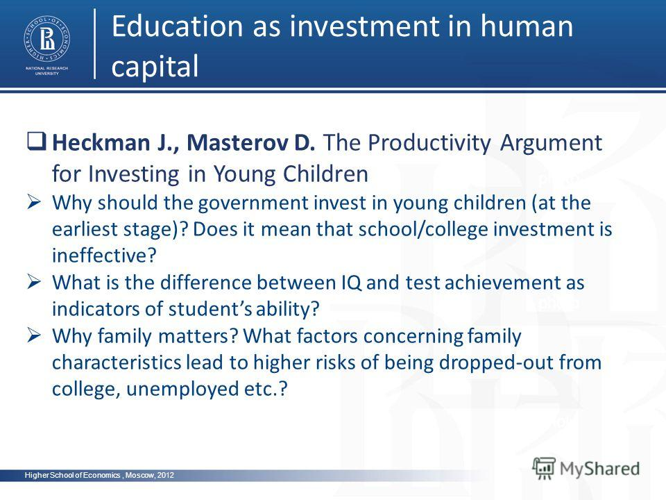 Higher School of Economics, Moscow, 2012 Education as investment in human capital photo Heckman J., Masterov D. The Productivity Argument for Investing in Young Children Why should the government invest in young children (at the earliest stage)? Does