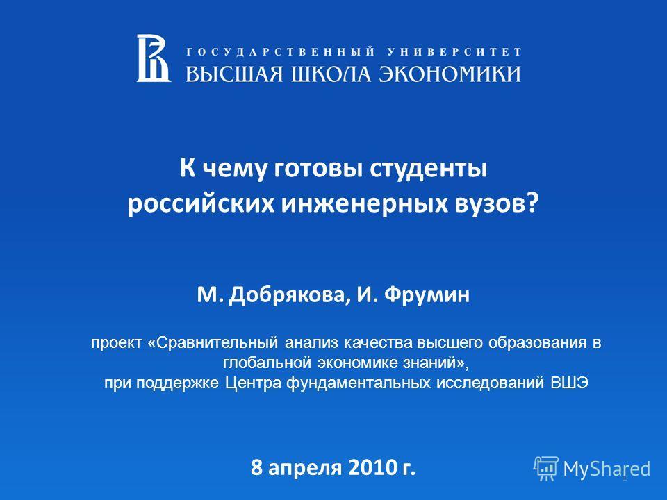 К чему готовы студенты российских инженерных вузов? 1 М. Добрякова, И. Фрумин проект «Сравнительный анализ качества высшего образования в глобальной экономике знаний», при поддержке Центра фундаментальных исследований ВШЭ 8 апреля 2010 г.