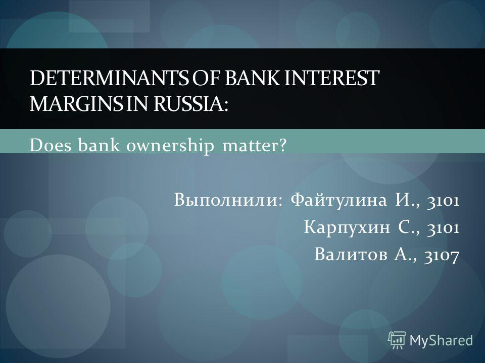 Does bank ownership matter? Выполнили: Файтулина И., 3101 Карпухин С., 3101 Валитов А., 3107 DETERMINANTS OF BANK INTEREST MARGINS IN RUSSIA: