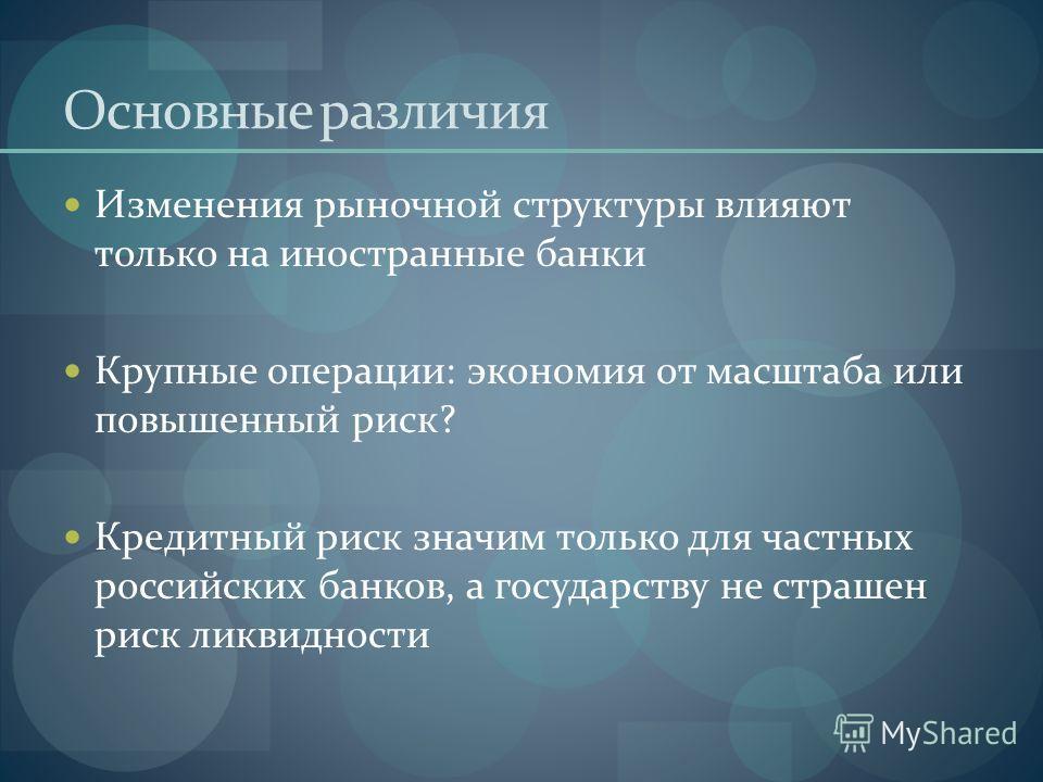 Основные различия Изменения рыночной структуры влияют только на иностранные банки Крупные операции: экономия от масштаба или повышенный риск? Кредитный риск значим только для частных российских банков, а государству не страшен риск ликвидности