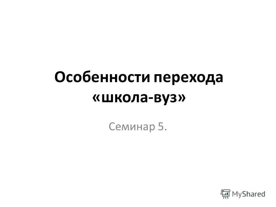 Особенности перехода «школа-вуз» Семинар 5.