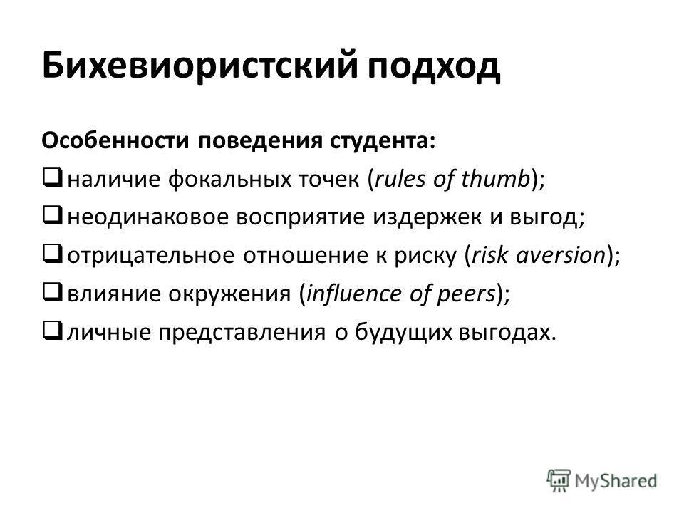 Бихевиористский подход Особенности поведения студента: наличие фокальных точек (rules of thumb); неодинаковое восприятие издержек и выгод; отрицательное отношение к риску (risk aversion); влияние окружения (influence of peers); личные представления о