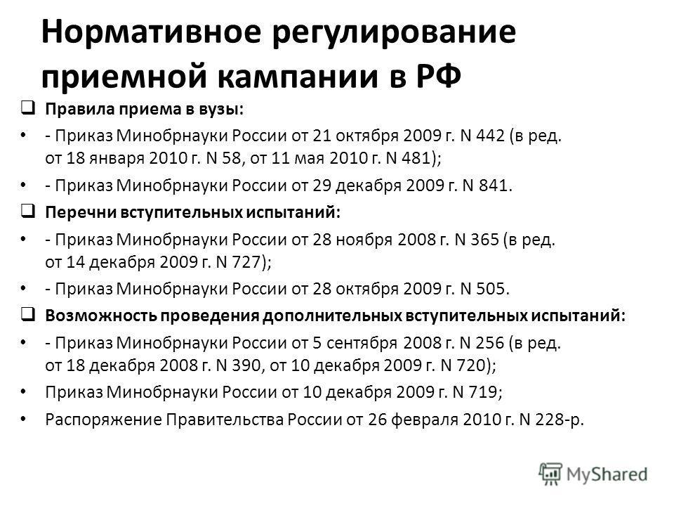 Нормативное регулирование приемной кампании в РФ Правила приема в вузы: - Приказ Минобрнауки России от 21 октября 2009 г. N 442 (в ред. от 18 января 2010 г. N 58, от 11 мая 2010 г. N 481); - Приказ Минобрнауки России от 29 декабря 2009 г. N 841. Пере
