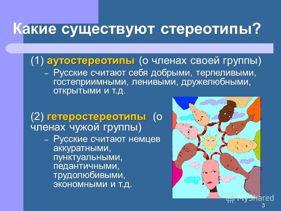 3 аутостереотипы (1) аутостереотипы (о членах своей группы) – Русские считают себя добрыми, терпеливыми, гостеприимными, ленивыми, дружелюбными, открытыми и т.д. Какие существуют стереотипы? гетеростереотипы (2) гетеростереотипы (о членах чужой групп