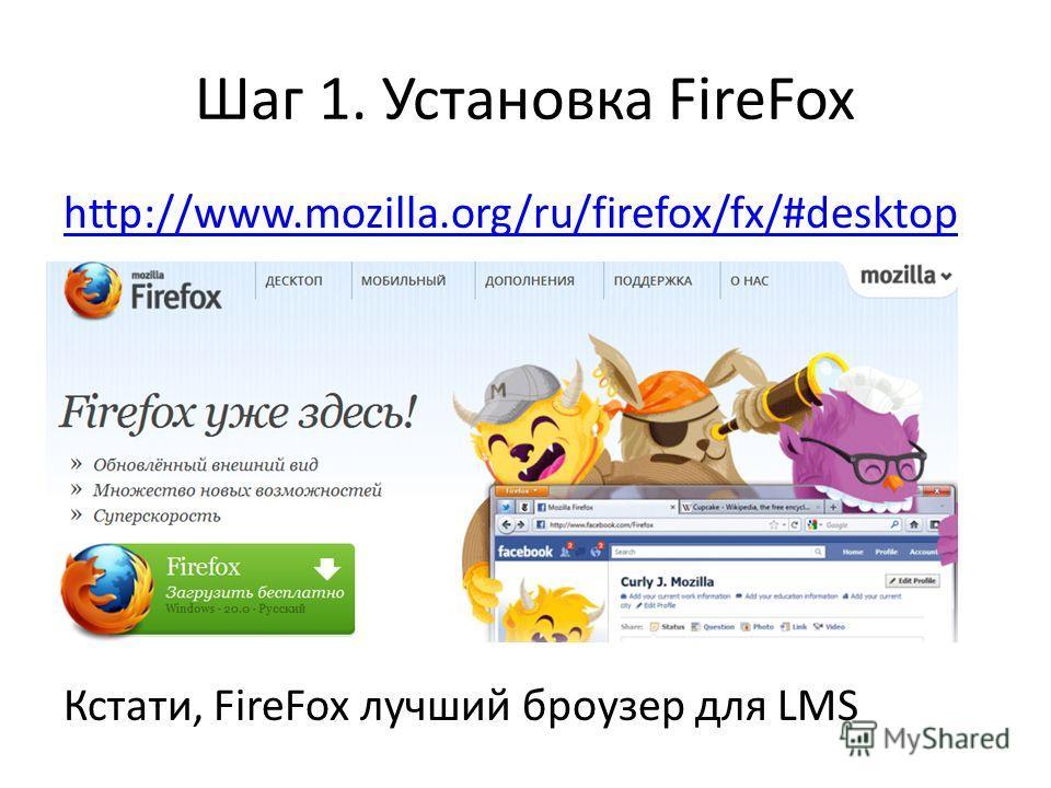 Шаг 1. Установка FireFox http://www.mozilla.org/ru/firefox/fx/#desktop Кстати, FireFox лучший броузер для LMS