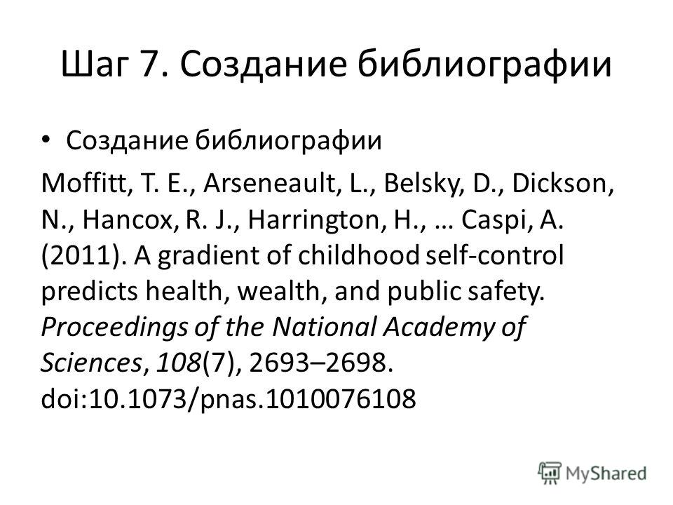 Шаг 7. Создание библиографии Создание библиографии Moffitt, T. E., Arseneault, L., Belsky, D., Dickson, N., Hancox, R. J., Harrington, H., … Caspi, A. (2011). A gradient of childhood self-control predicts health, wealth, and public safety. Proceeding