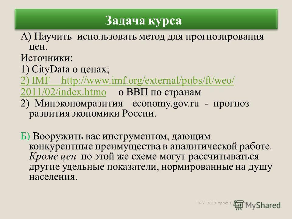 Задача курса А) Научить использовать метод для прогнозирования цен. Источники: 1) CityData о ценах; 2) IMF http://www.imf.org/external/pubs/ft/weo/ 2011/02/index.htmо2011/02/index.htmо о ВВП по странам 2) Минэкономразития economy.gov.ru - прогноз раз