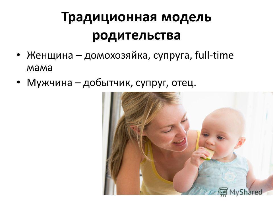 Традиционная модель родительства Женщина – домохозяйка, супруга, full-time мама Мужчина – добытчик, супруг, отец.
