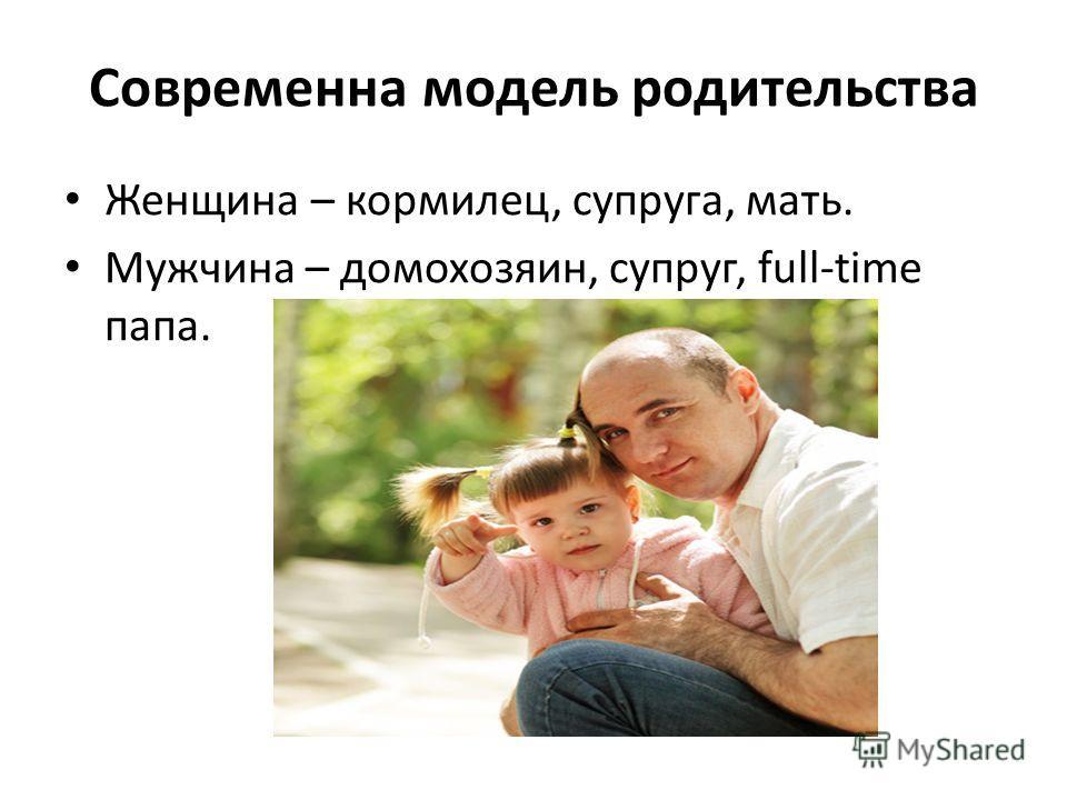 Современна модель родительства Женщина – кормилец, супруга, мать. Мужчина – домохозяин, супруг, full-time папа.