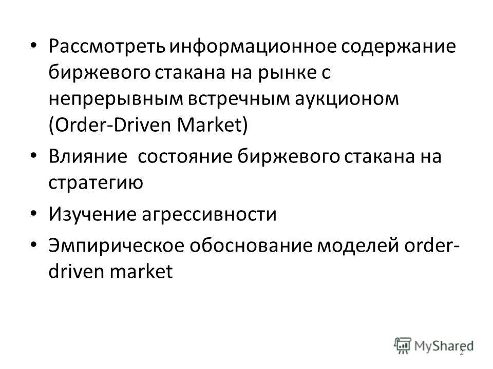 2 Рассмотреть информационное содержание биржевого стакана на рынке с непрерывным встречным аукционом (Order-Driven Market) Влияние состояние биржевого стакана на стратегию Изучение агрессивности Эмпирическое обоснование моделей order- driven market