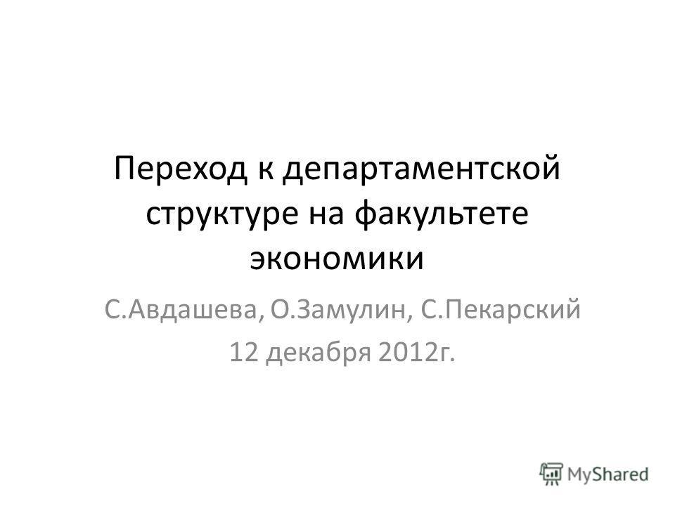 Переход к департаментской структуре на факультете экономики С.Авдашева, О.Замулин, С.Пекарский 12 декабря 2012г.
