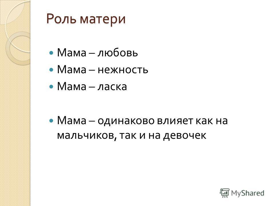 Роль матери Мама – любовь Мама – нежность Мама – ласка Мама – одинаково влияет как на мальчиков, так и на девочек