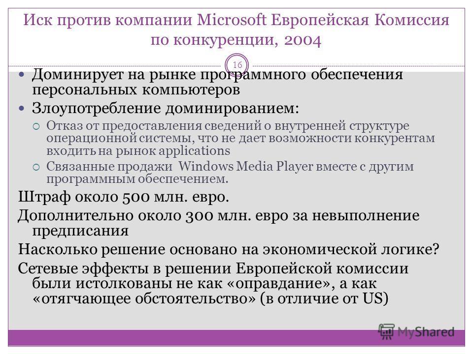 Иск против компании Microsoft Европейская Комиссия по конкуренции, 2004 16 Доминирует на рынке программного обеспечения персональных компьютеров Злоупотребление доминированием: Отказ от предоставления сведений о внутренней структуре операционной сист
