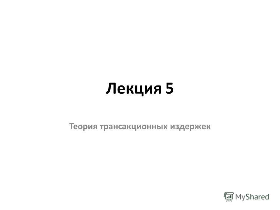 Лекция 5 Теория трансакционных издержек